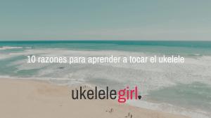 10 Razones para empezar a tocar el ukelele de ukelelegirl.es