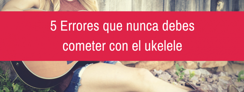 5 Errores que nunca debes cometer con el ukelele